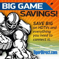 Big Game Savings at TigerDirect.com; your source for HDTVs and everything you need to connect it, anytime anywhere